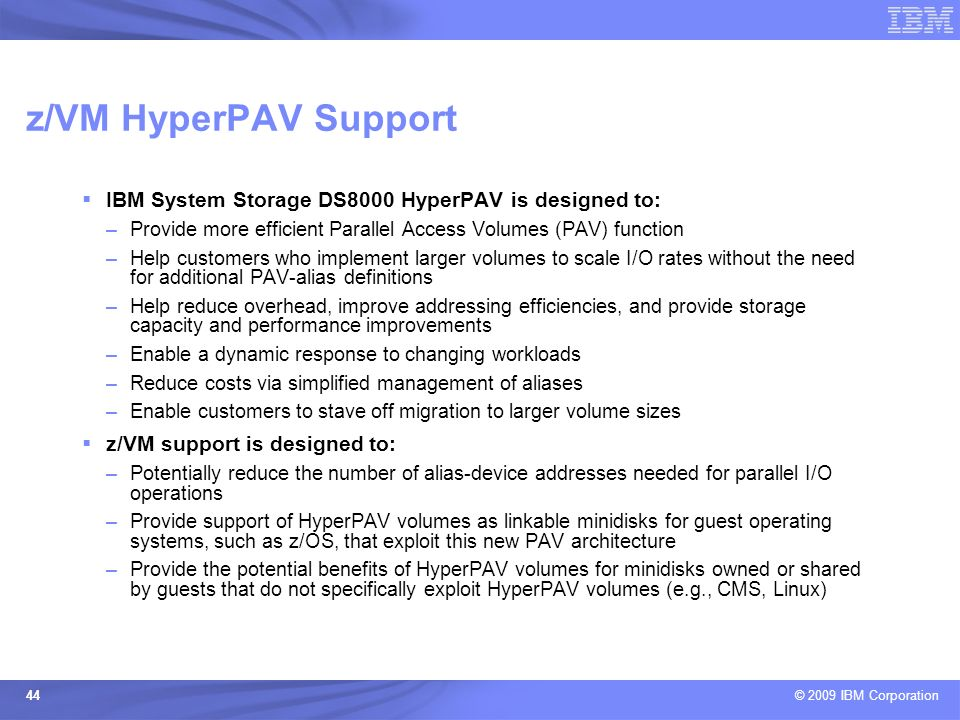 z/VM HyperPAV Support IBM System Storage DS8000 HyperPAV is designed to: Provide more efficient Parallel Access Volumes (PAV) function.