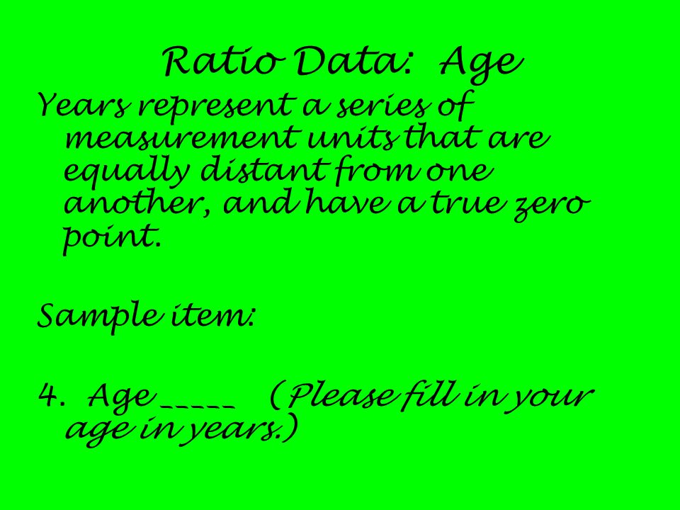 Ratio Data: AgeYears represent a series of measurement units that are equally distant from one another, and have a true zero point.