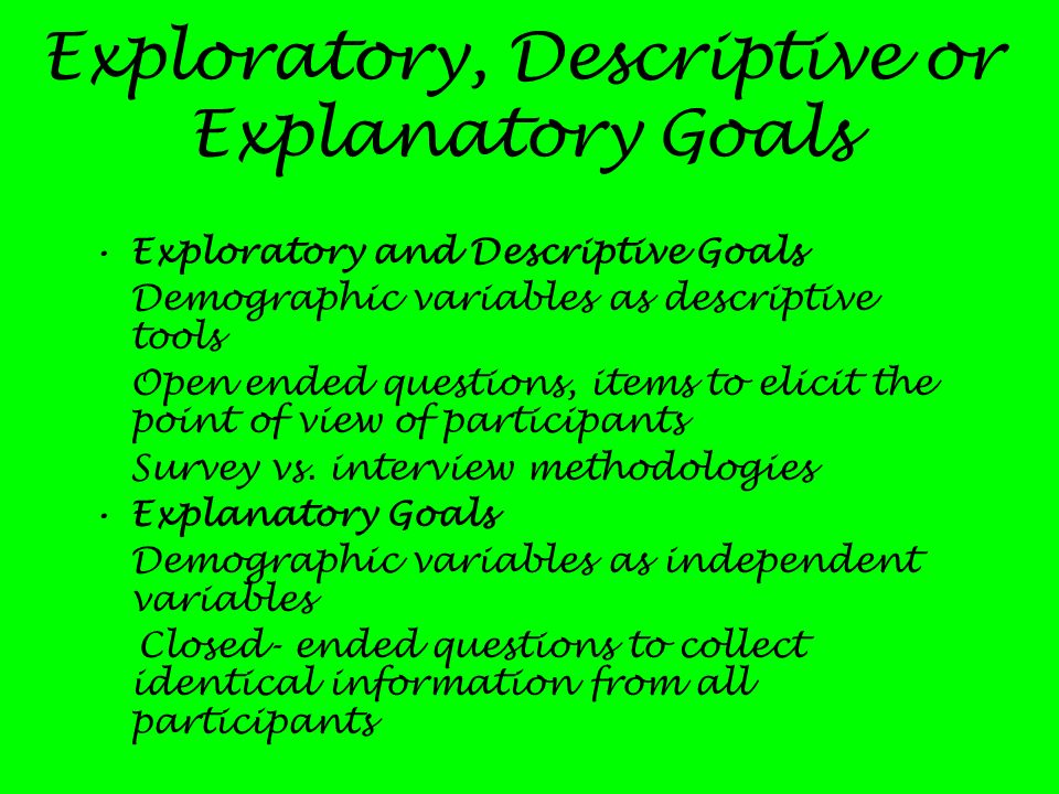 Exploratory, Descriptive or Explanatory Goals