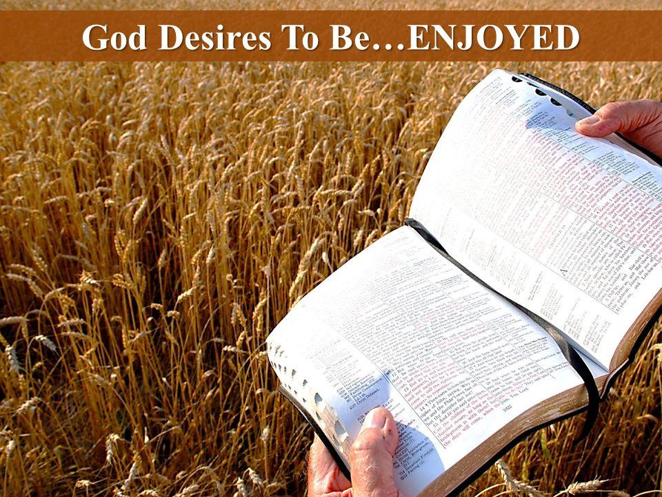 God Desires To Be…ENJOYED