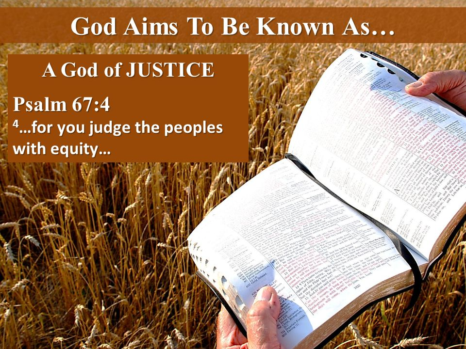 God Aims To Be Known As… A God of JUSTICE Psalm 67:4