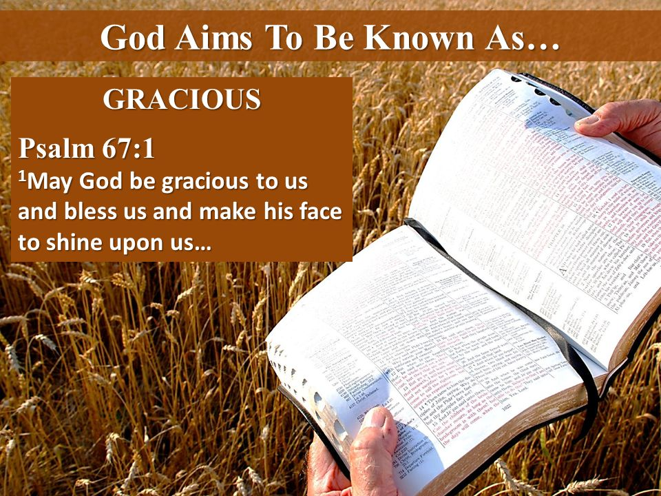God Aims To Be Known As… GRACIOUS Psalm 67:1