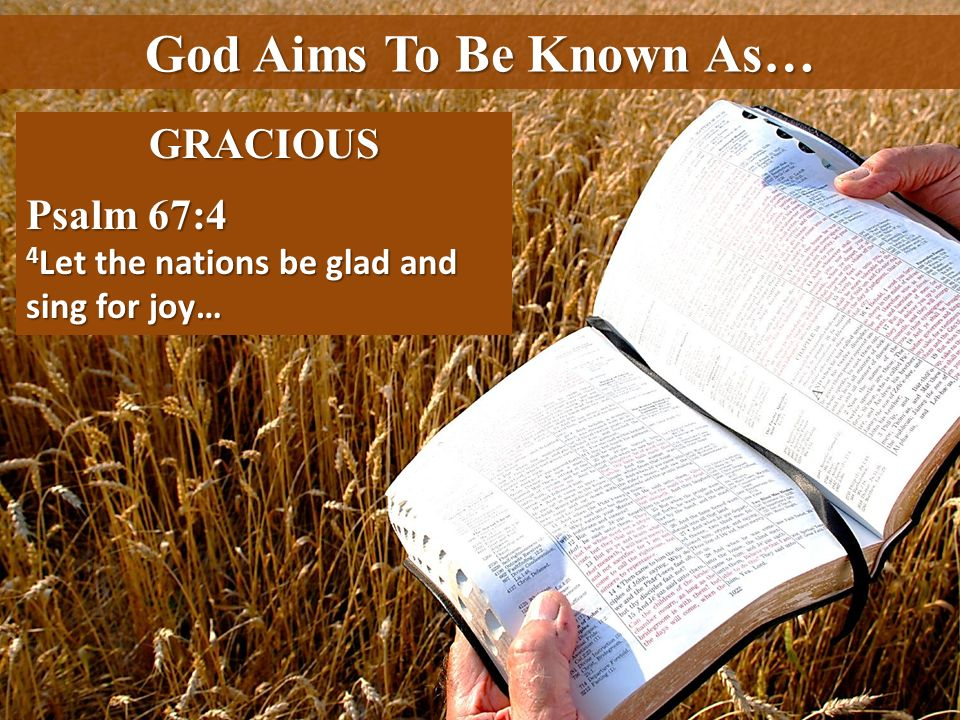 God Aims To Be Known As… GRACIOUS Psalm 67:4