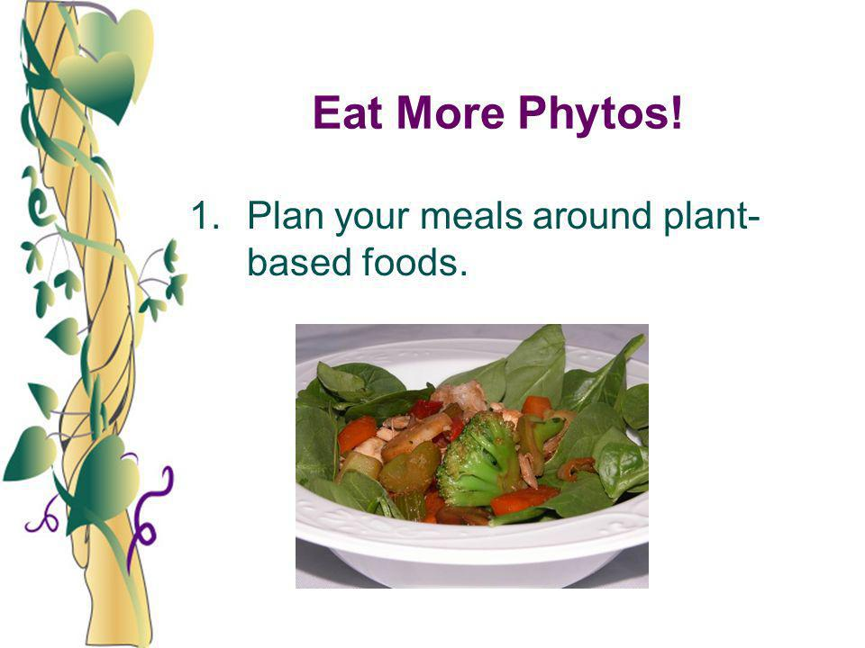 Eat More Phytos! 1. Plan your meals around plant-based foods.