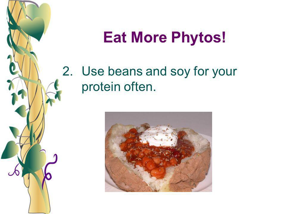 Eat More Phytos! 2. Use beans and soy for your protein often.