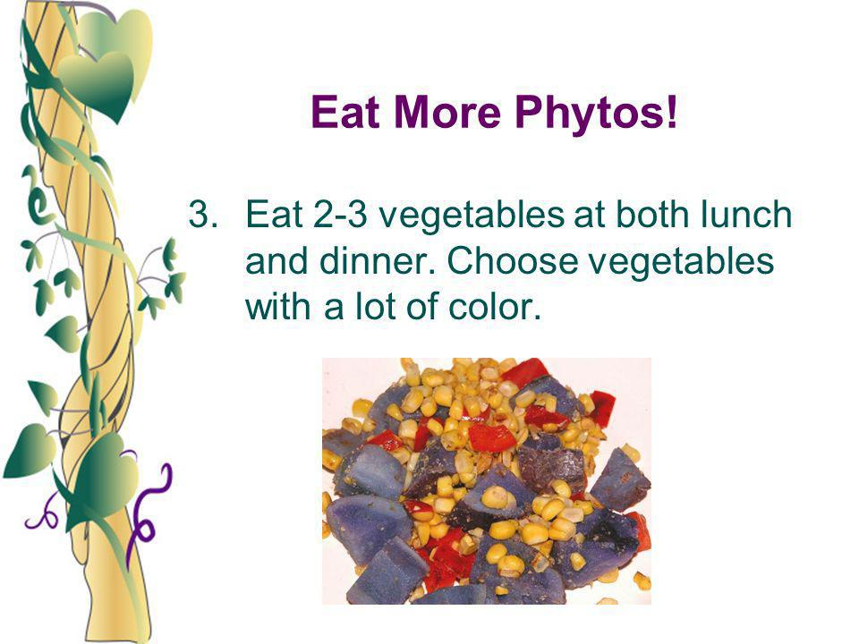 Eat More Phytos! 3. Eat 2-3 vegetables at both lunch and dinner. Choose vegetables with a lot of color.