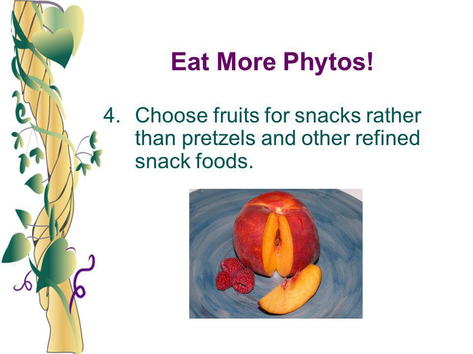 Eat More Phytos! 4. Choose fruits for snacks rather than pretzels and other refined snack foods.