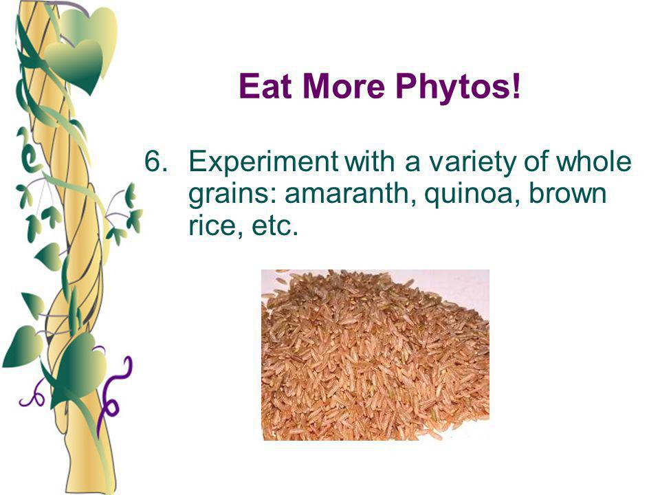 Eat More Phytos! 6. Experiment with a variety of whole grains: amaranth, quinoa, brown rice, etc.