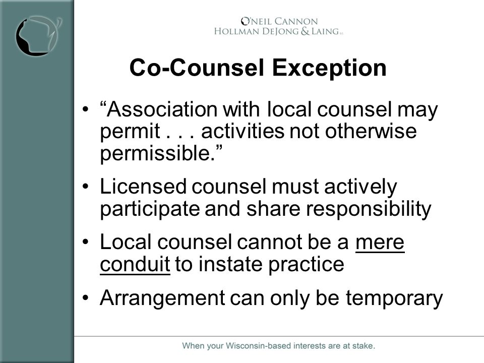 Co-Counsel Exception Association with local counsel may permit . . . activities not otherwise permissible.