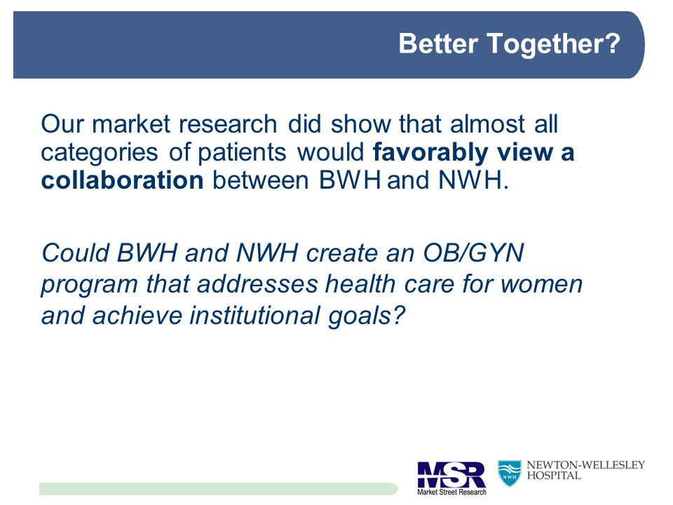 Better Together Our market research did show that almost all categories of patients would favorably view a collaboration between BWH and NWH.