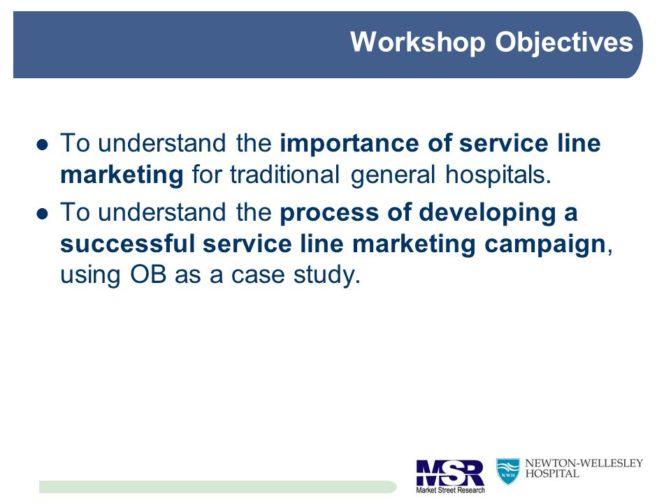 Workshop Objectives To understand the importance of service line marketing for traditional general hospitals.