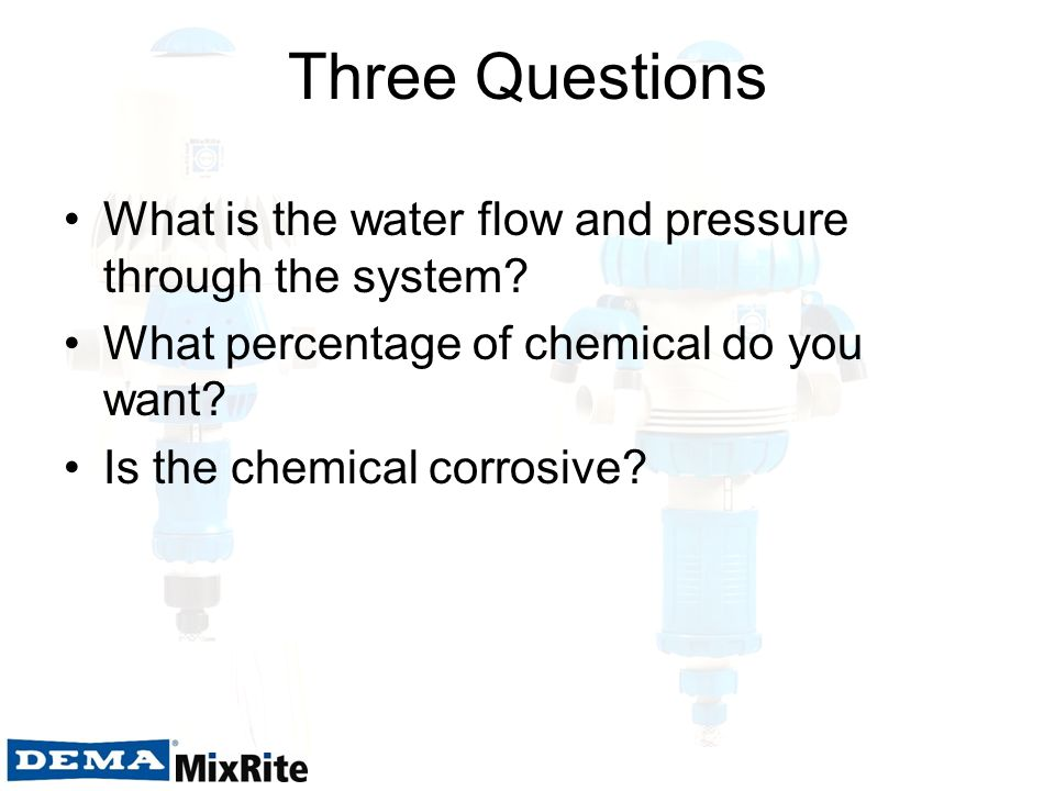 Three Questions What is the water flow and pressure through the system What percentage of chemical do you want