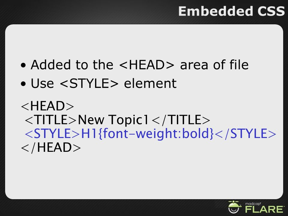 Embedded CSS Added to the <HEAD> area of file. Use <STYLE> element. <HEAD> <TITLE>New Topic1</TITLE>