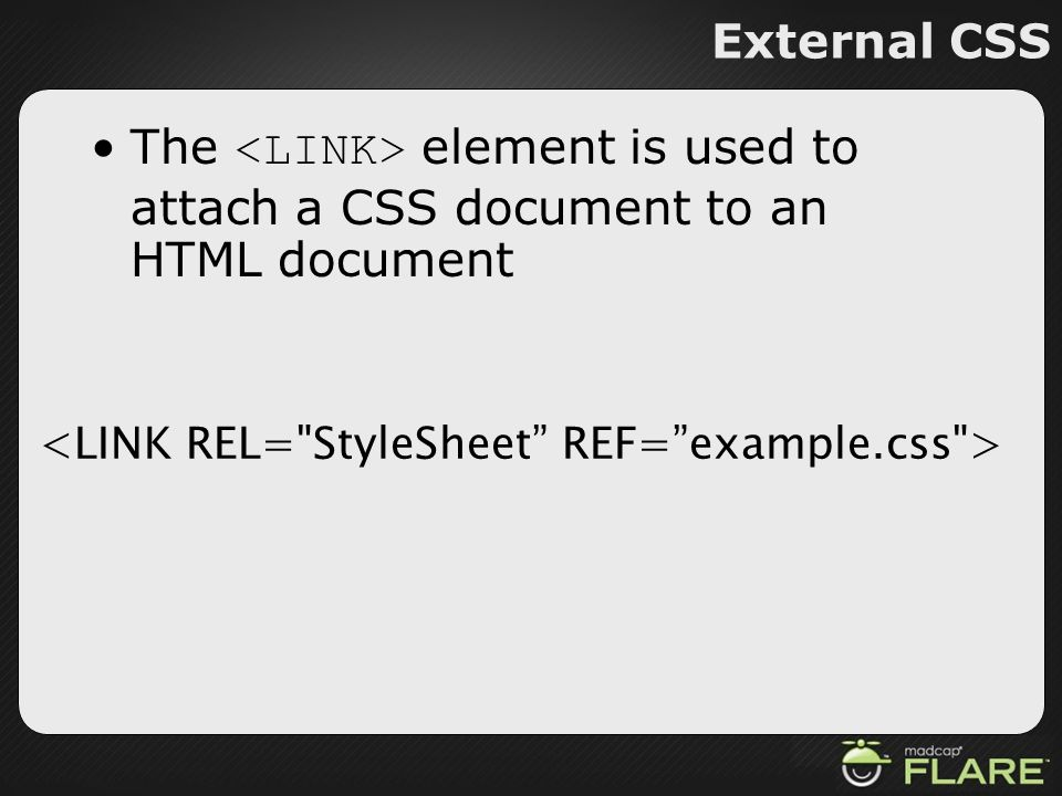 External CSS The <LINK> element is used to attach a CSS document to an HTML document. <LINK REL= StyleSheet REF= example.css >