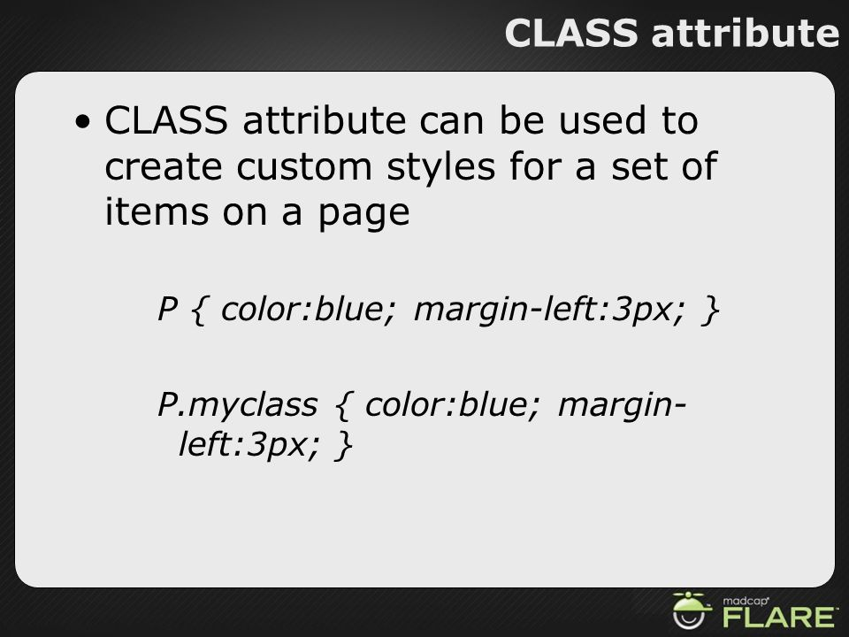 CLASS attribute CLASS attribute can be used to create custom styles for a set of items on a page. P { color:blue; margin-left:3px; }