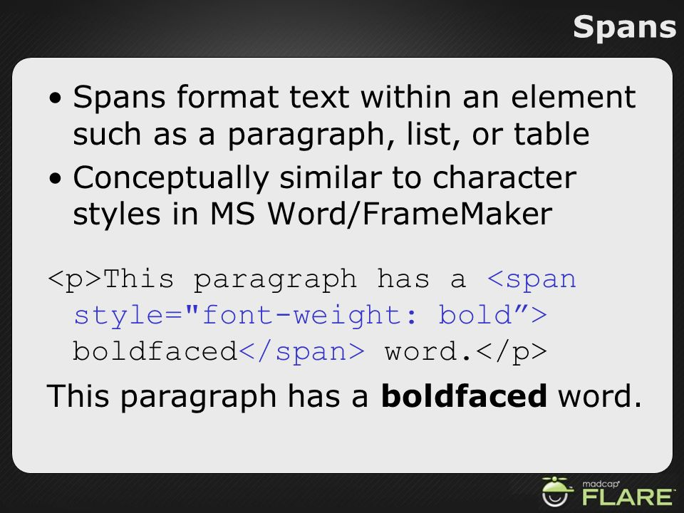 Spans Spans format text within an element such as a paragraph, list, or table. Conceptually similar to character styles in MS Word/FrameMaker.