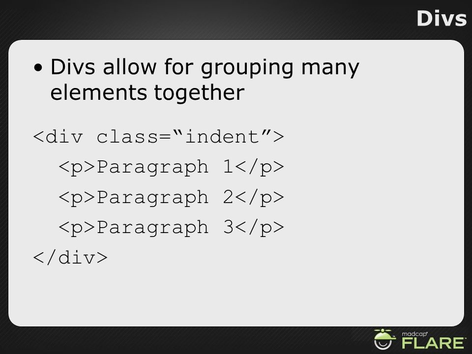 Divs Divs allow for grouping many elements together. <div class= indent > <p>Paragraph 1</p> <p>Paragraph 2</p>