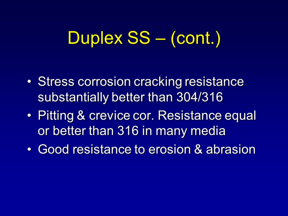 Duplex SS – (cont.) Stress corrosion cracking resistance substantially better than 304/316.