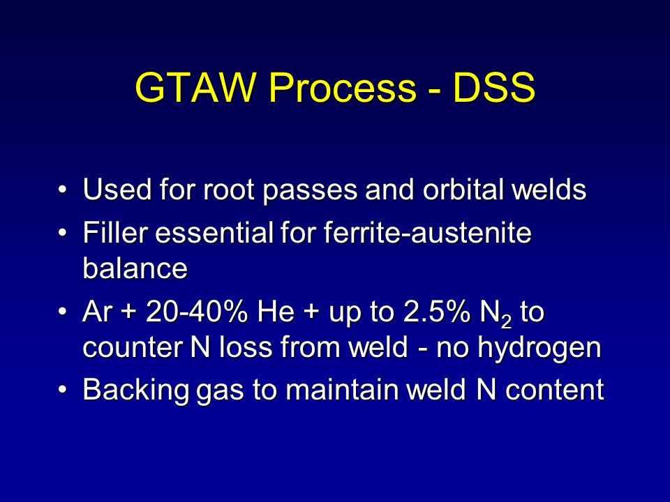 GTAW Process - DSS Used for root passes and orbital welds