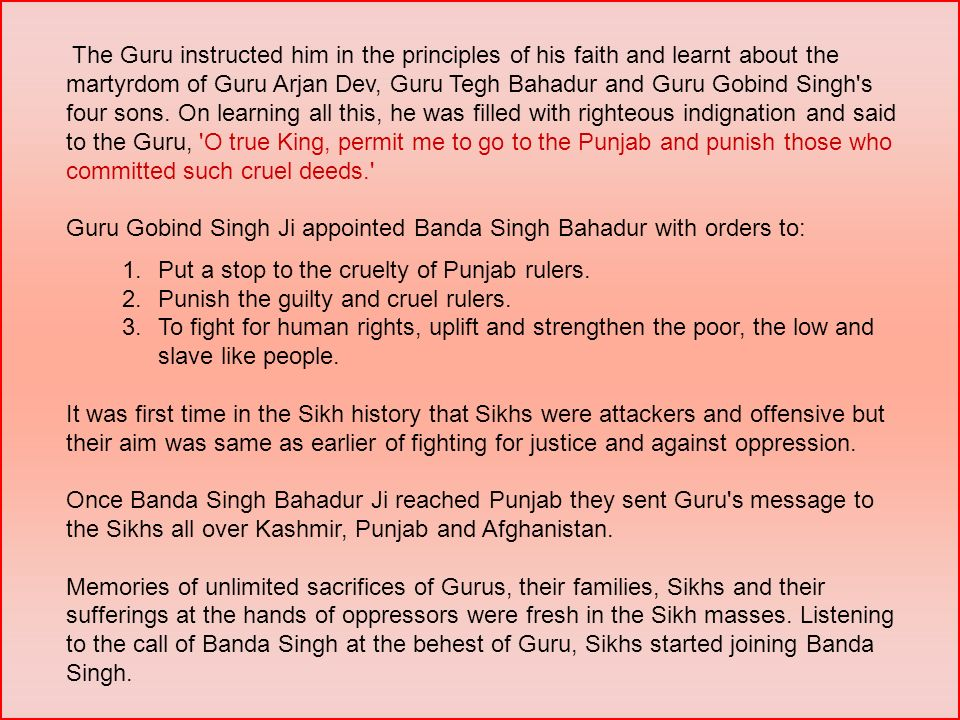 The Guru instructed him in the principles of his faith and learnt about the martyrdom of Guru Arjan Dev, Guru Tegh Bahadur and Guru Gobind Singh s four sons. On learning all this, he was filled with righteous indignation and said to the Guru, O true King, permit me to go to the Punjab and punish those who committed such cruel deeds.