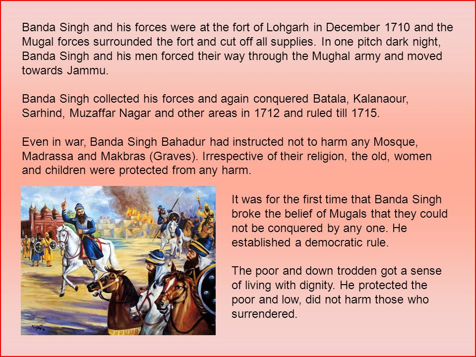 Banda Singh and his forces were at the fort of Lohgarh in December 1710 and the Mugal forces surrounded the fort and cut off all supplies. In one pitch dark night, Banda Singh and his men forced their way through the Mughal army and moved towards Jammu.