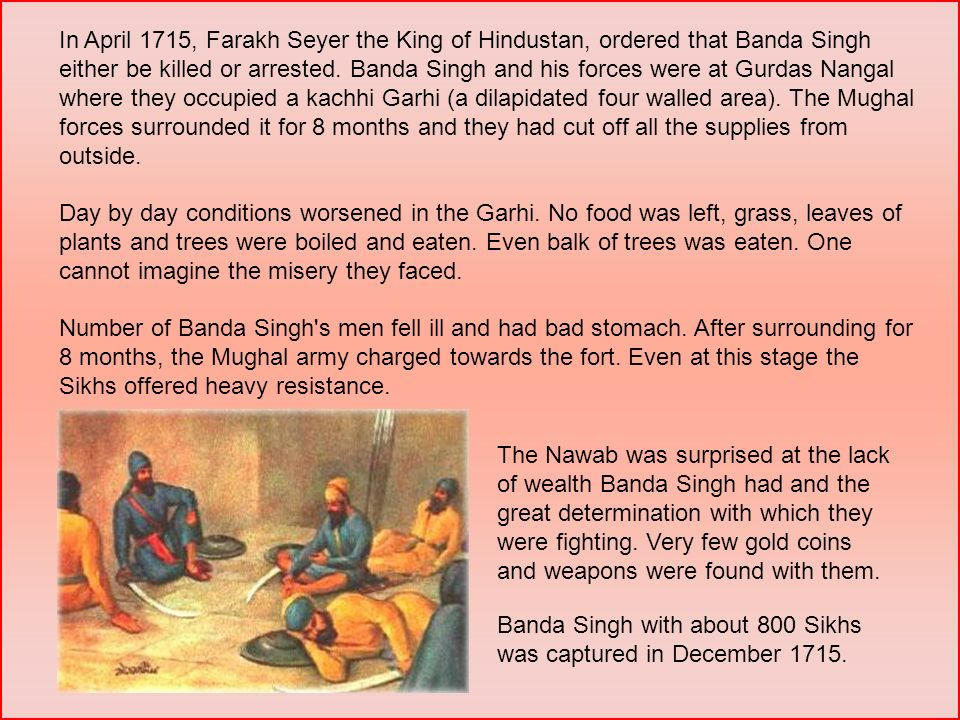 In April 1715, Farakh Seyer the King of Hindustan, ordered that Banda Singh either be killed or arrested. Banda Singh and his forces were at Gurdas Nangal where they occupied a kachhi Garhi (a dilapidated four walled area). The Mughal forces surrounded it for 8 months and they had cut off all the supplies from outside.