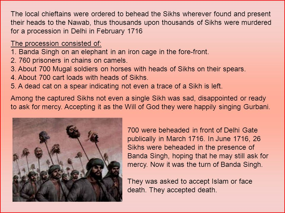 The local chieftains were ordered to behead the Sikhs wherever found and present their heads to the Nawab, thus thousands upon thousands of Sikhs were murdered for a procession in Delhi in February 1716