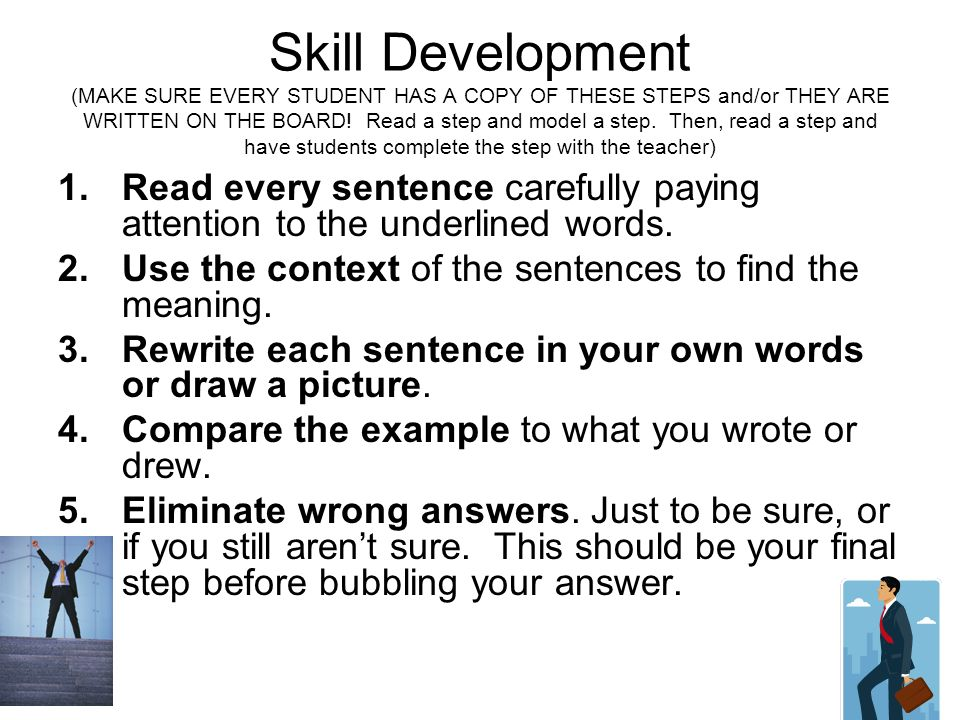 Skill Development (MAKE SURE EVERY STUDENT HAS A COPY OF THESE STEPS and/or THEY ARE WRITTEN ON THE BOARD! Read a step and model a step. Then, read a step and have students complete the step with the teacher)