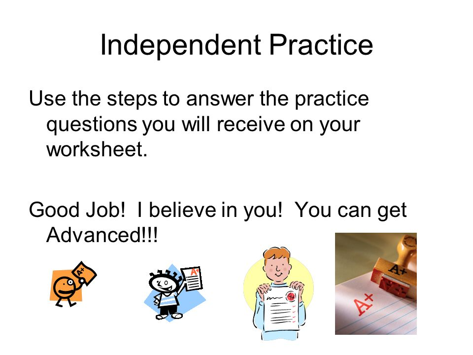 Independent Practice Use the steps to answer the practice questions you will receive on your worksheet.