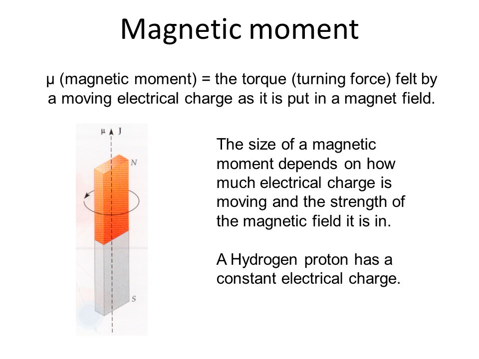 Magnetic moment μ (magnetic moment) = the torque (turning force) felt by a moving electrical charge as it is put in a magnet field.