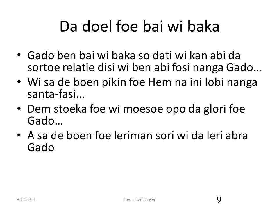 Da doel foe bai wi baka Gado ben bai wi baka so dati wi kan abi da sortoe relatie disi wi ben abi fosi nanga Gado…