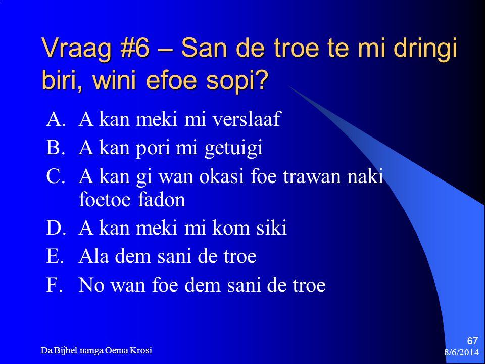 Vraag #6 – San de troe te mi dringi biri, wini efoe sopi