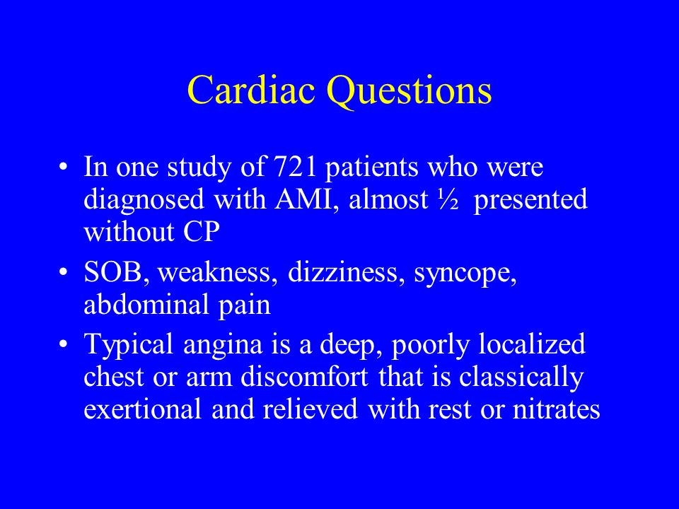 Cardiac Questions In one study of 721 patients who were diagnosed with AMI, almost ½ presented without CP.