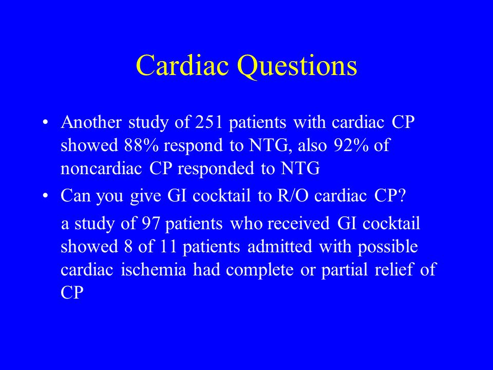 Cardiac Questions Another study of 251 patients with cardiac CP showed 88% respond to NTG, also 92% of noncardiac CP responded to NTG.