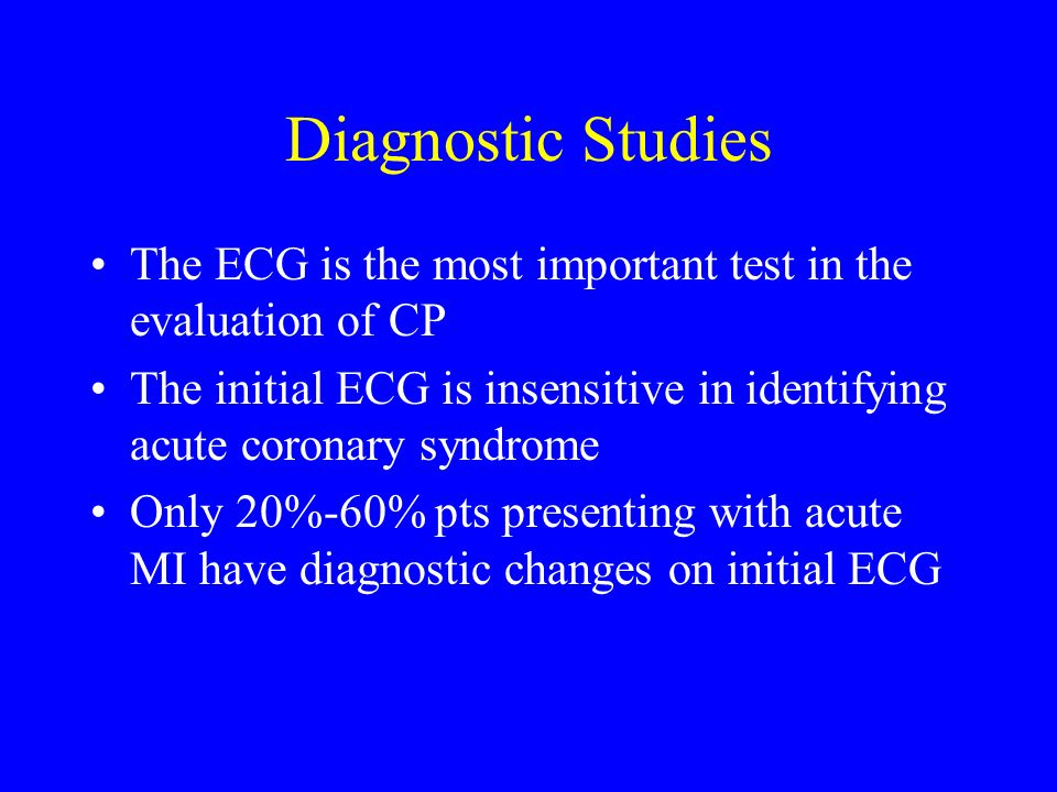 Diagnostic Studies The ECG is the most important test in the evaluation of CP. The initial ECG is insensitive in identifying acute coronary syndrome.