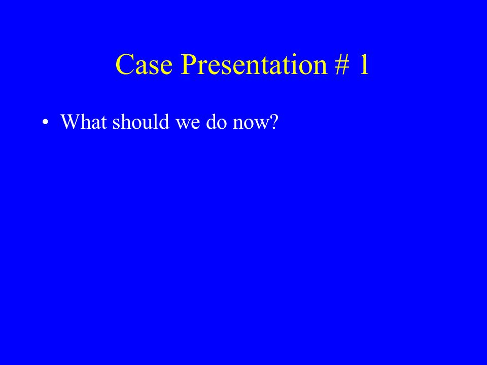 Case Presentation # 1 What should we do now