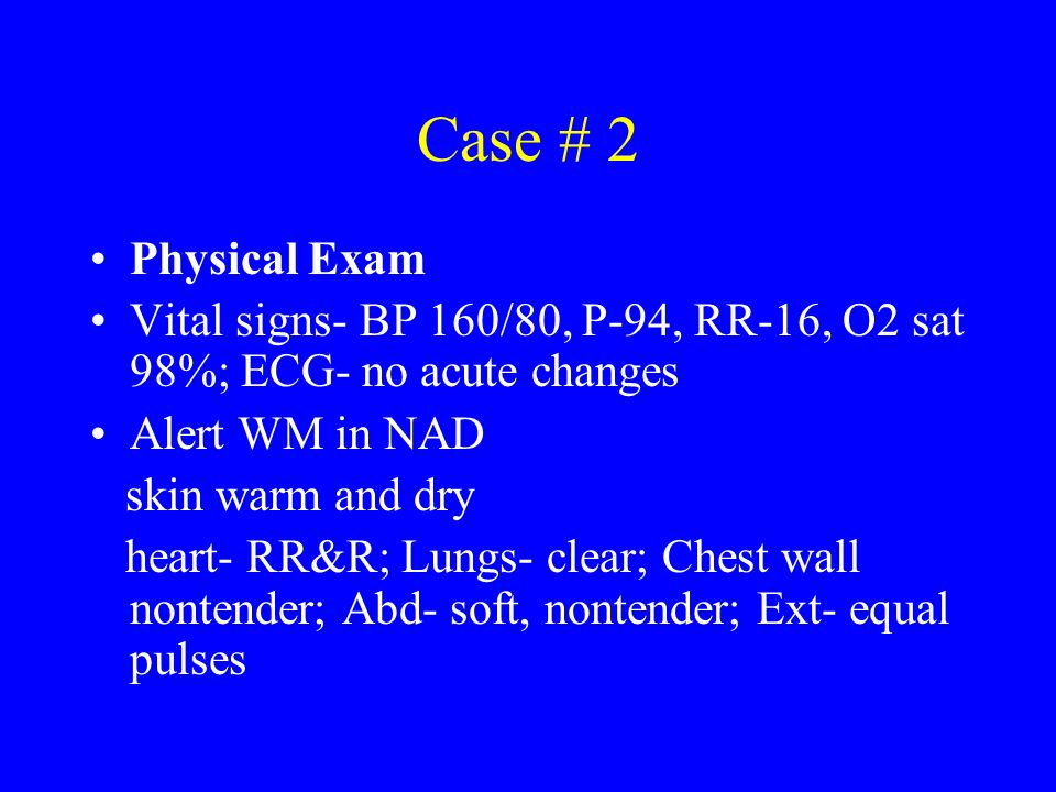 Case # 2 Physical Exam. Vital signs- BP 160/80, P-94, RR-16, O2 sat 98%; ECG- no acute changes. Alert WM in NAD.