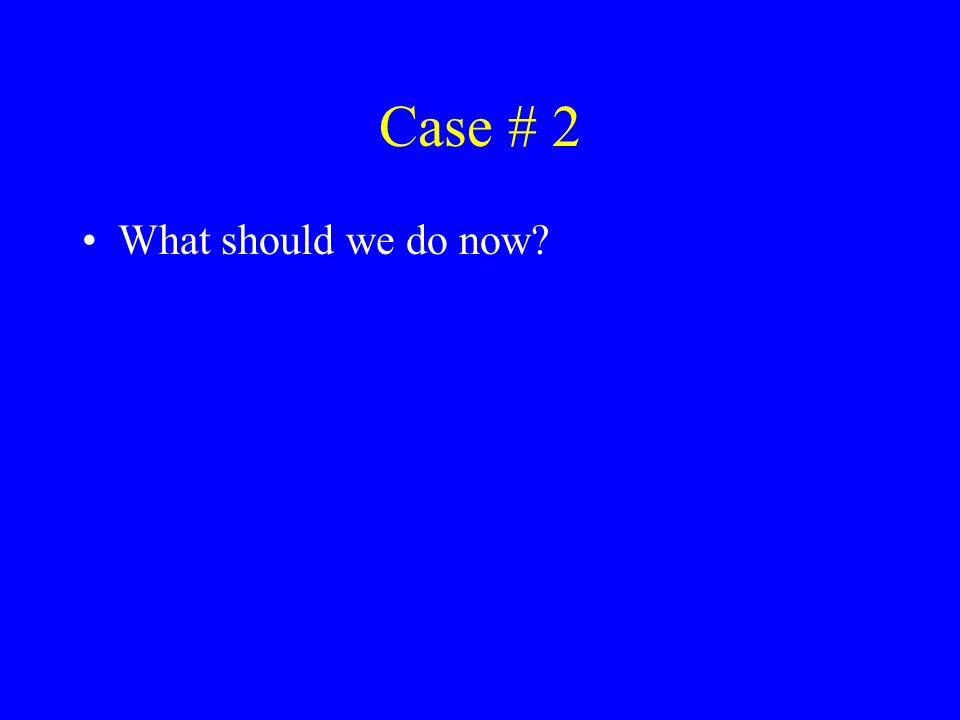 Case # 2 What should we do now