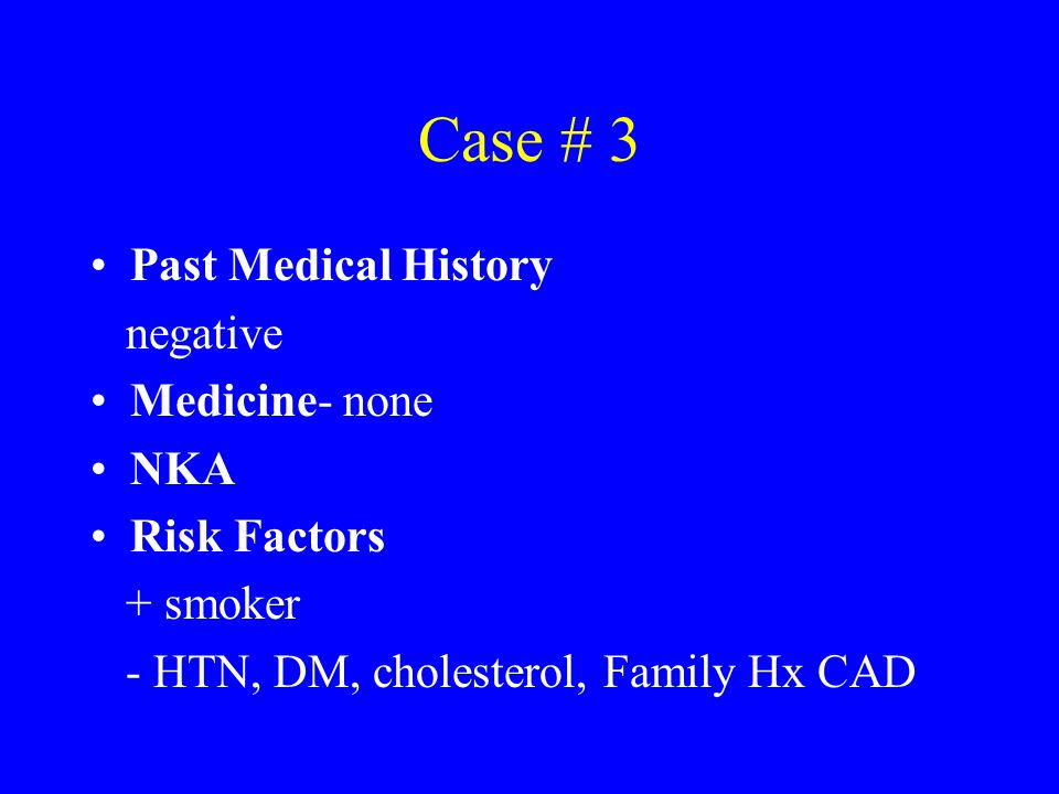 Case # 3 Past Medical History negative Medicine- none NKA Risk Factors