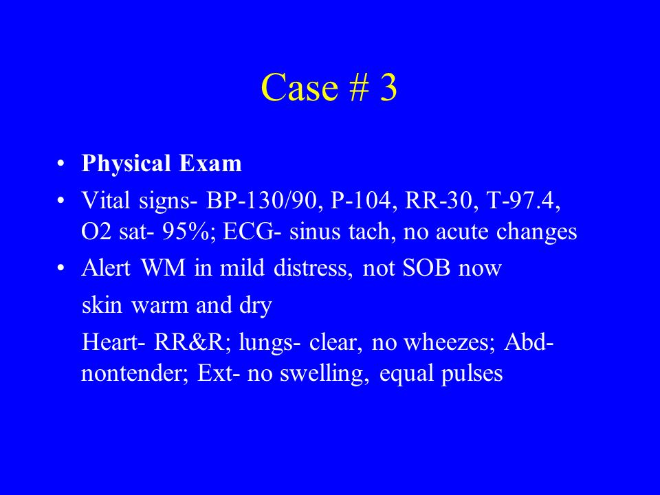 Case # 3 Physical Exam. Vital signs- BP-130/90, P-104, RR-30, T-97.4, O2 sat- 95%; ECG- sinus tach, no acute changes.