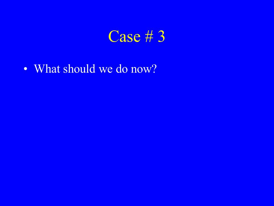 Case # 3 What should we do now