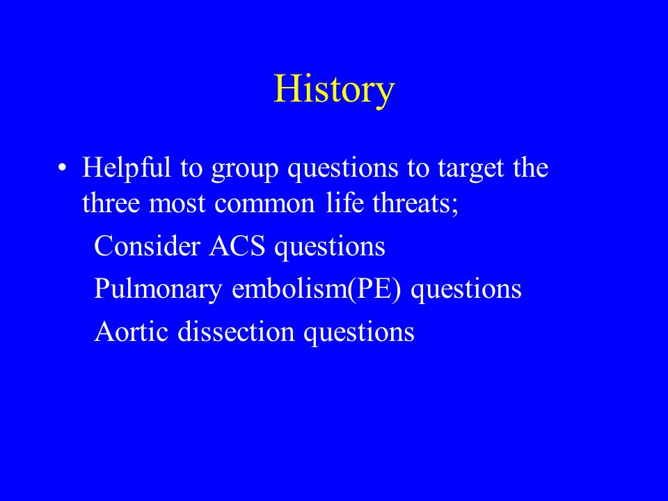 History Helpful to group questions to target the three most common life threats; Consider ACS questions.