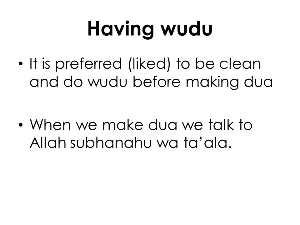 Having wudu It is preferred (liked) to be clean and do wudu before making dua.