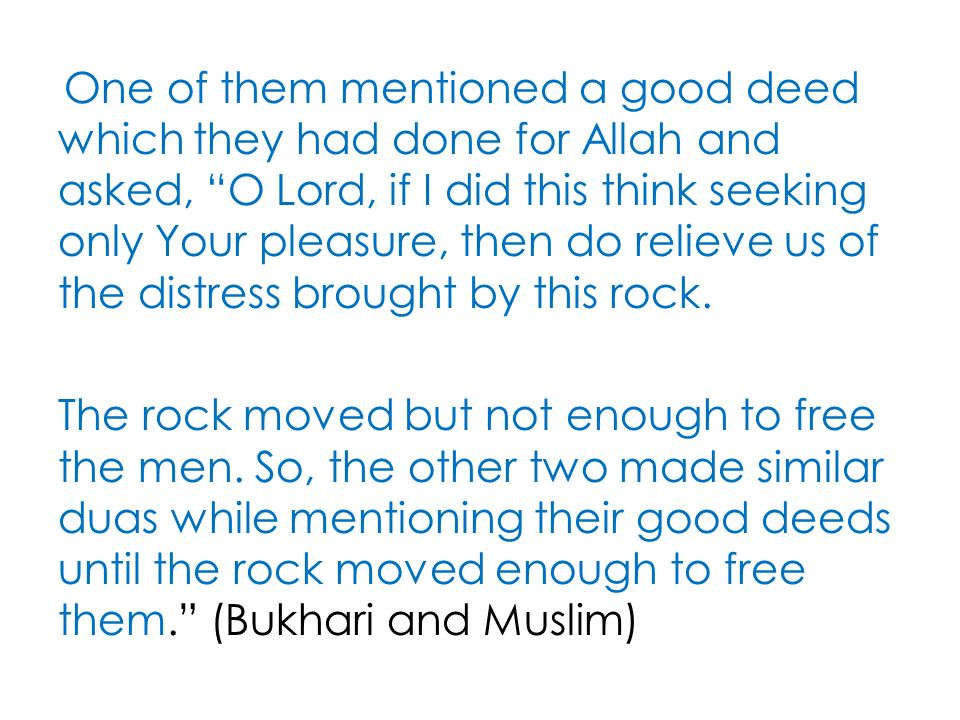 One of them mentioned a good deed which they had done for Allah and asked, O Lord, if I did this think seeking only Your pleasure, then do relieve us of the distress brought by this rock.