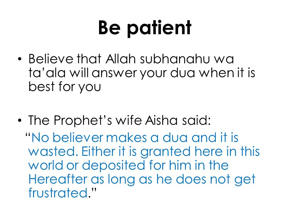 Be patient Believe that Allah subhanahu wa ta'ala will answer your dua when it is best for you. The Prophet's wife Aisha said: