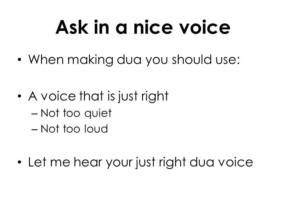 Ask in a nice voice When making dua you should use: