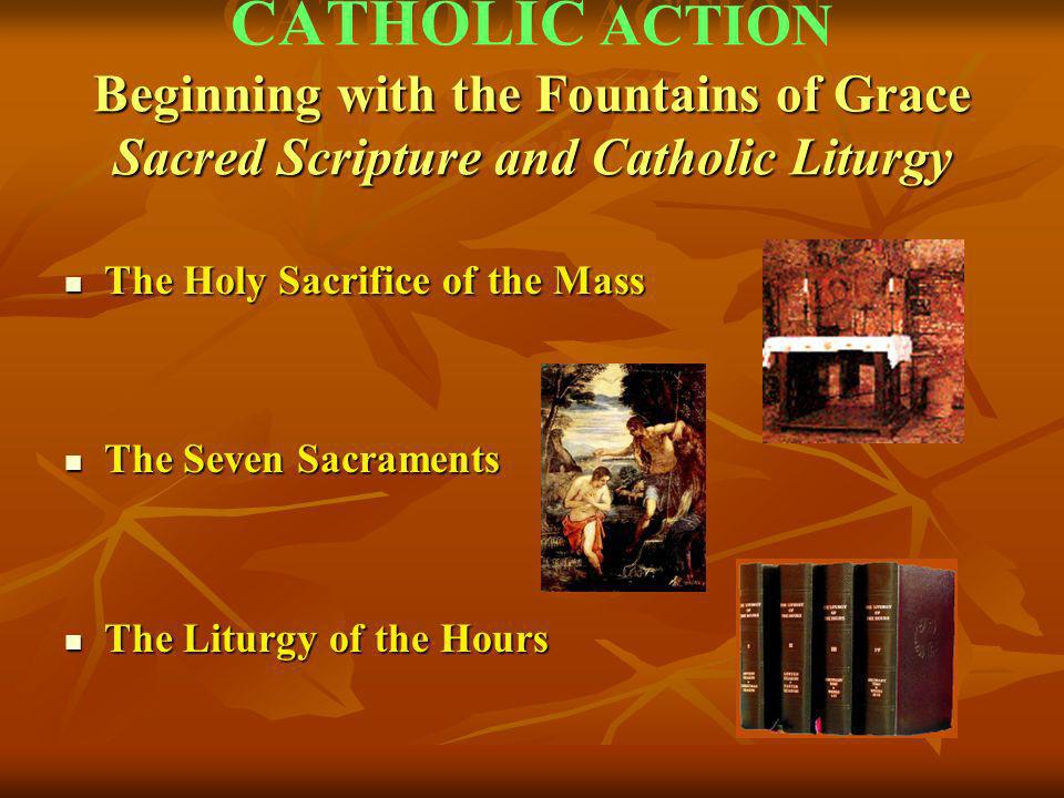 CATHOLIC ACTION Beginning with the Fountains of Grace Sacred Scripture and Catholic Liturgy