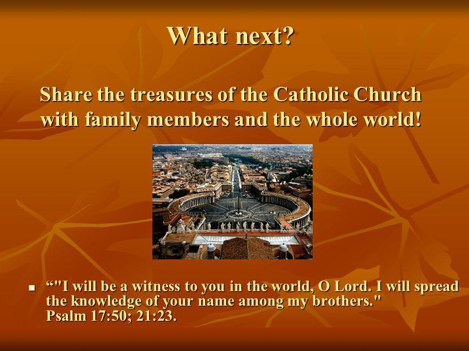 What next Share the treasures of the Catholic Church with family members and the whole world!