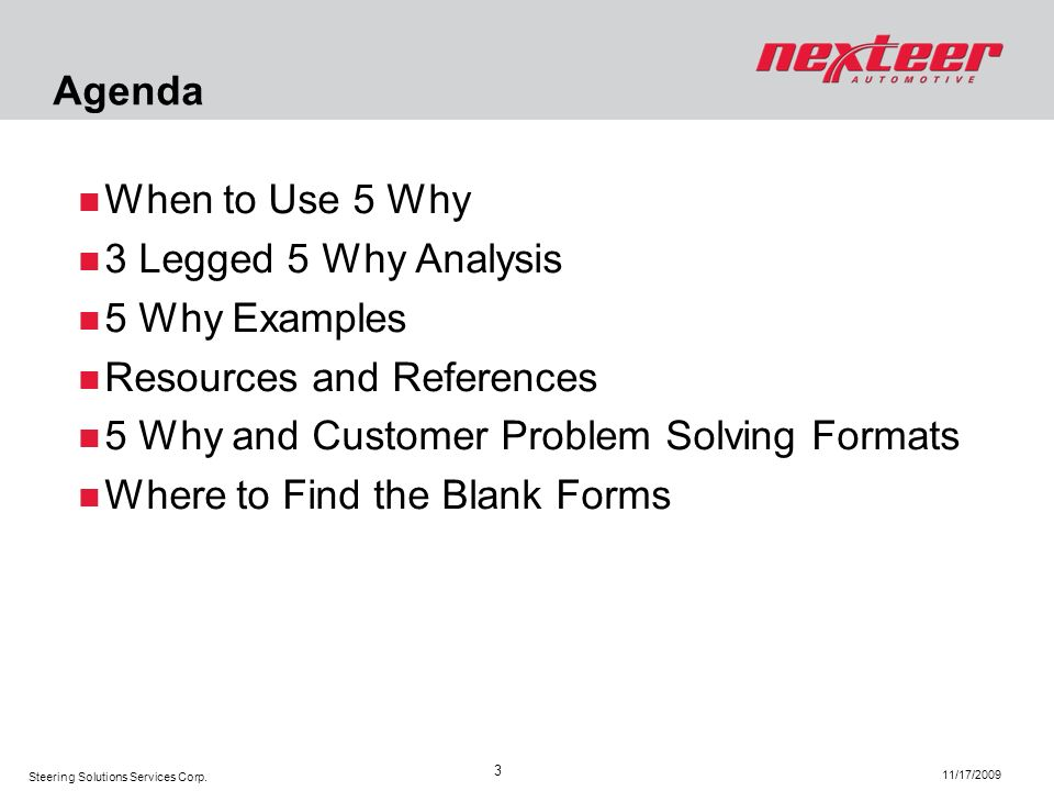 Agenda When to Use 5 Why. 3 Legged 5 Why Analysis. 5 Why Examples. Resources and References. 5 Why and Customer Problem Solving Formats.