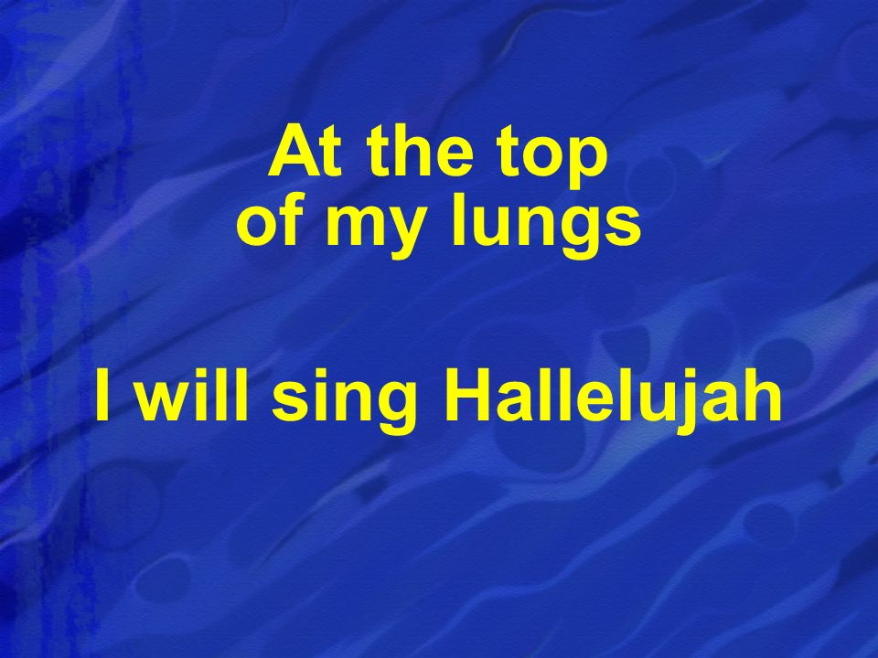 At the top of my lungs I will sing Hallelujah